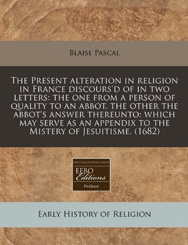 The Present alteration in religion in France discours'd of in two letters: the one from a person of quality to an abbot, the other the abbot's answer ... appendix to the Mistery of Jesuitisme. (1682) (9781240421190) by Blaise Pascal