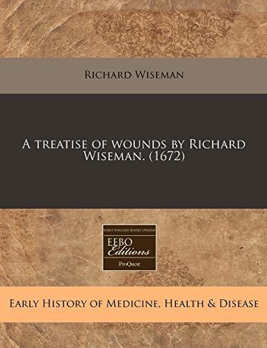 A treatise of wounds by Richard Wiseman. (1672): Richard Wiseman