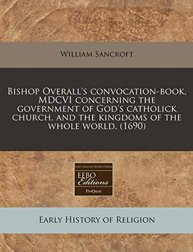 9781240422616: Bishop Overall's convocation-book, MDCVI concerning the government of God's catholick church, and the kingdoms of the whole world. (1690)