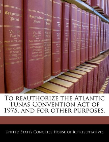 9781240438099: To reauthorize the Atlantic Tunas Convention Act of 1975, and for other purposes.