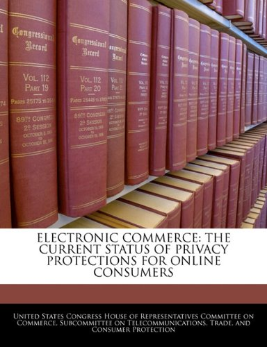 9781240451739: ELECTRONIC COMMERCE: THE CURRENT STATUS OF PRIVACY PROTECTIONS FOR ONLINE CONSUMERS