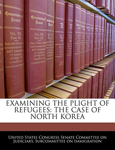 Examining The Plight Of Refugees: The Case Of North Korea: BiblioGov