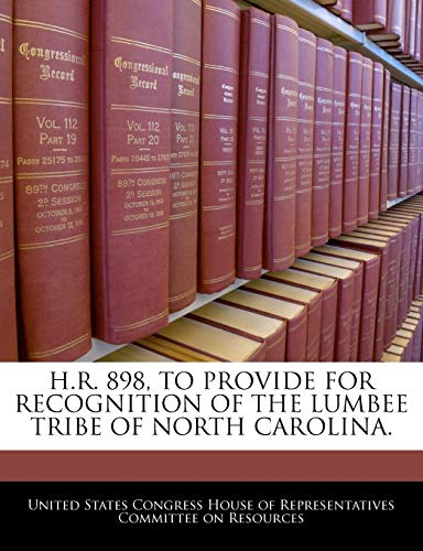 H.R. 898, TO PROVIDE FOR RECOGNITION OF THE LUMBEE TRIBE OF NORTH CAROLINA.: BiblioGov