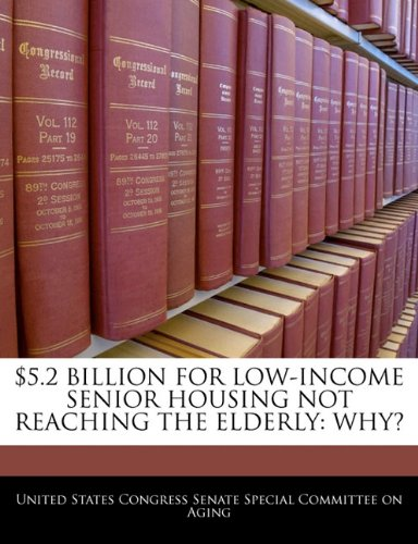 9781240495771: $5.2 BILLION FOR LOW-INCOME SENIOR HOUSING NOT REACHING THE ELDERLY: WHY?