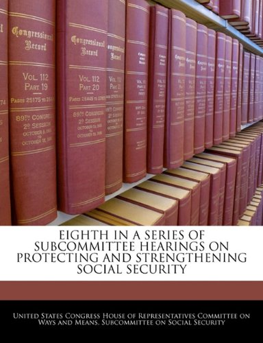 9781240507610: EIGHTH IN A SERIES OF SUBCOMMITTEE HEARINGS ON PROTECTING AND STRENGTHENING SOCIAL SECURITY