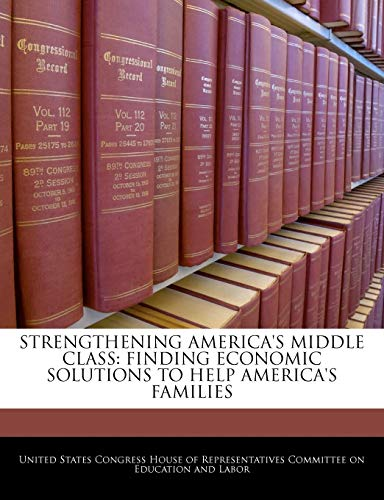 9781240525553: STRENGTHENING AMERICA'S MIDDLE CLASS: FINDING ECONOMIC SOLUTIONS TO HELP AMERICA'S FAMILIES