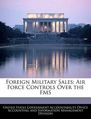 Foreign Military Sales: Air Force Controls Over the FMS: BiblioGov