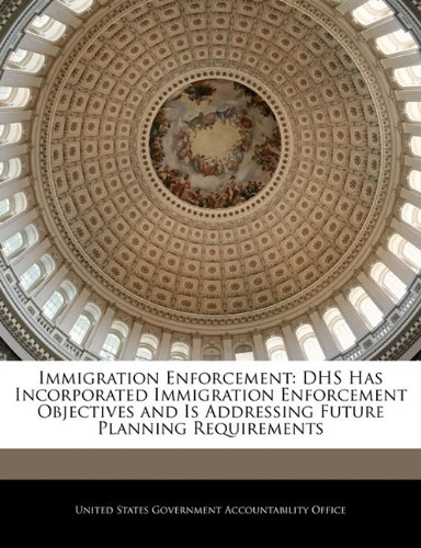 9781240697144: Immigration Enforcement: DHS Has Incorporated Immigration Enforcement Objectives and Is Addressing Future Planning Requirements