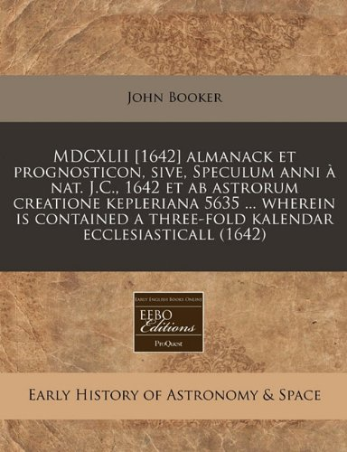 MDCXLII [1642] almanack et prognosticon, sive, Speculum anni Ã: nat. J.C., 1642 et ab astrorum creatione kepleriana 5635 ... wherein is contained a three-fold kalendar ecclesiasticall (1642) (124077690X) by John Booker