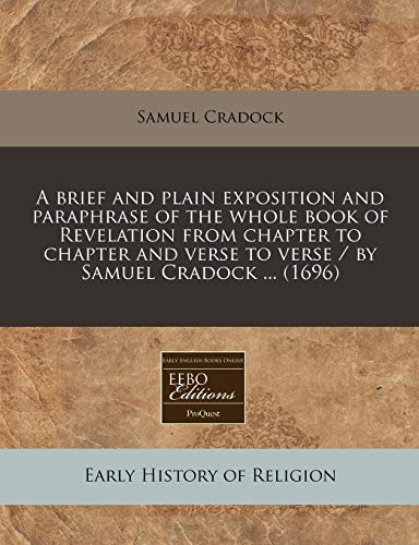 9781240778355: A brief and plain exposition and paraphrase of the whole book of Revelation from chapter to chapter and verse to verse / by Samuel Cradock ... (1696)