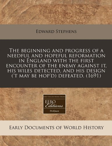 9781240781065: The beginning and progress of a needful and hopeful reformation in England with the first encounter of the enemy against it, his wiles detected, and his design ('t may be hop'd) defeated. (1691)