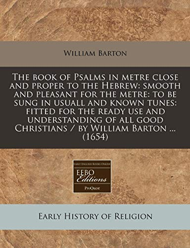 9781240785544: The book of Psalms in metre close and proper to the Hebrew: smooth and pleasant for the metre: to be sung in usuall and known tunes: fitted for the ... Christians / by William Barton ... (1654)