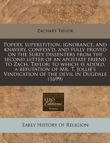 Popery, superstition, ignorance, and knavery, confess'd, and fully proved on the Surey dissenters from the second letter of an apostate friend to ... Vindication of the devil in Dugdale (1699) (1240788002) by Taylor, Zachary