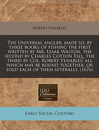 9781240788736: The Universal angler, made so, by three books of fishing the first written by Mr. Izaak Walton, the second by Charles Cotton Esq., the third by Col. ... or sold each of them severally. (1676)