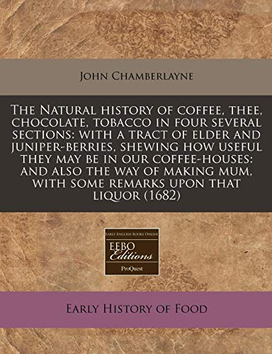 9781240790173: The Natural history of coffee, thee, chocolate, tobacco in four several sections: with a tract of elder and juniper-berries, shewing how useful they ... with some remarks upon that liquor (1682)