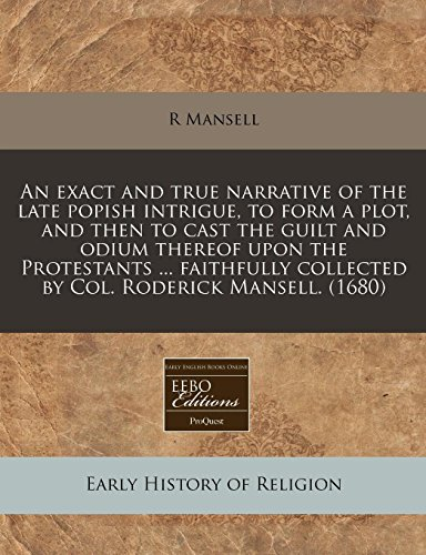 9781240790609: An exact and true narrative of the late popish intrigue, to form a plot, and then to cast the guilt and odium thereof upon the Protestants faithfully collected by Col. Roderick Mansell. (1680)