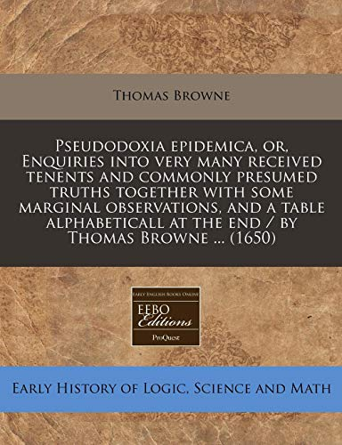 9781240791637: Pseudodoxia epidemica, or, Enquiries into very many received tenents and commonly presumed truths together with some marginal observations, and a ... at the end / by Thomas Browne ... (1650)