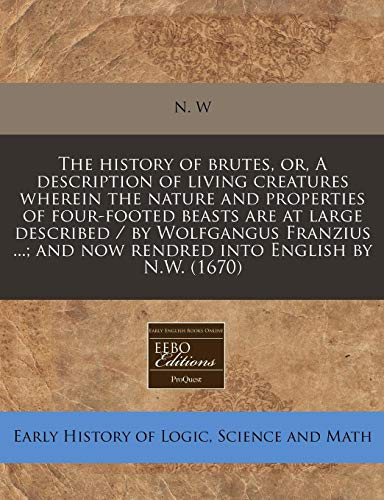 9781240792672: The history of brutes, or, A description of living creatures wherein the nature and properties of four-footed beasts are at large described / by ... and now rendred into English by N.W. (1670)