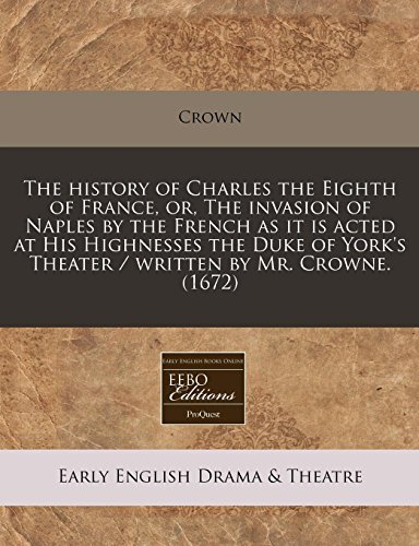 9781240793143: The history of Charles the Eighth of France, or, The invasion of Naples by the French as it is acted at His Highnesses the Duke of York's Theater / written by Mr. Crowne. (1672)