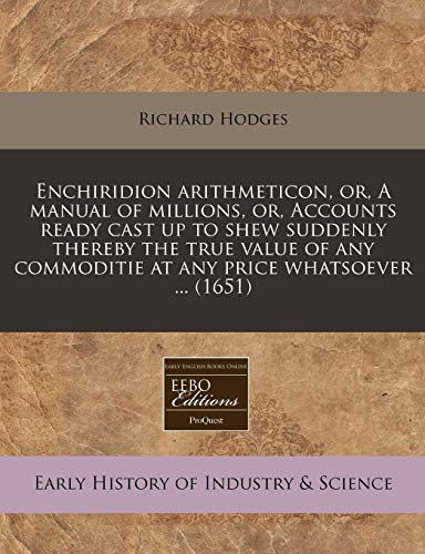 9781240794102: Enchiridion arithmeticon, or, A manual of millions, or, Accounts ready cast up to shew suddenly thereby the true value of any commoditie at any price whatsoever ... (1651)