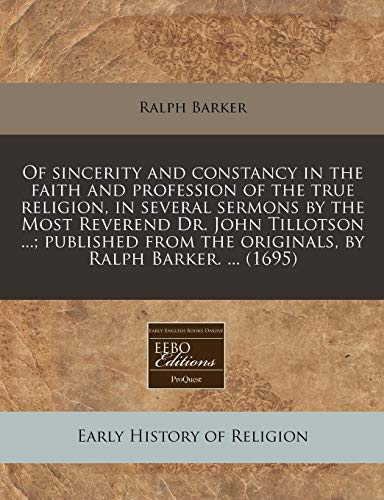 Of sincerity and constancy in the faith and profession of the true religion, in several sermons by the Most Reverend Dr. John Tillotson ...; published from the originals, by Ralph Barker. ... (1695) (1240795459) by Ralph Barker