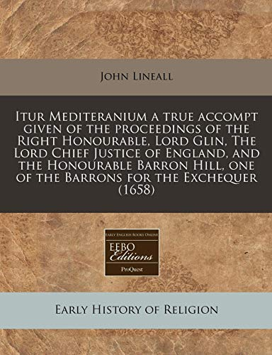 9781240796038: Itur Mediteranium a true accompt given of the proceedings of the Right Honourable, Lord Glin, The Lord Chief Justice of England, and the Honourable ... one of the Barrons for the Exchequer (1658)