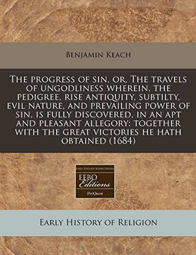 The progress of sin, or, The travels of ungodliness wherein, the pedigree, rise antiquity, subtilty, evil nature, and prevailing power of sin, is ... the great victories he hath obtained (1684) (1240798318) by Benjamin Keach