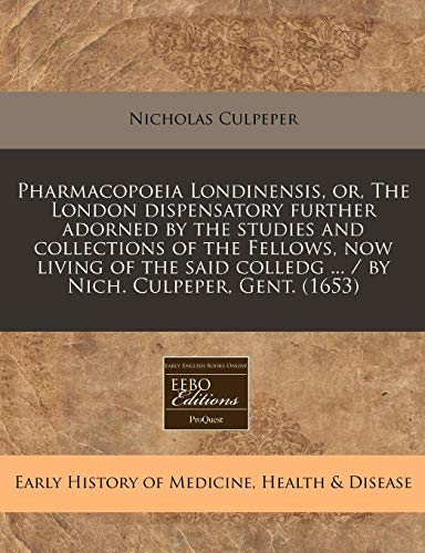 9781240800131: Pharmacopoeia Londinensis, or, The London dispensatory further adorned by the studies and collections of the Fellows, now living of the said colledg ... / by Nich. Culpeper, Gent. (1653)