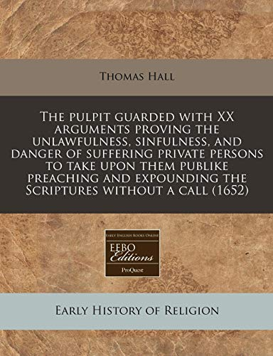 The pulpit guarded with XX arguments proving the unlawfulness, sinfulness, and danger of suffering private persons to take upon them publike preaching ... the Scriptures without a call (1652) (1240800762) by Thomas Hall
