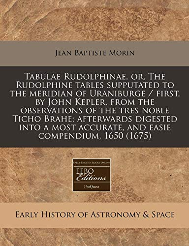 9781240800995: Tabulae Rudolphinae, or, The Rudolphine tables supputated to the meridian of Uraniburge / first, by John Kepler, from the observations of the tres ... accurate, and easie compendium, 1650 (1675)