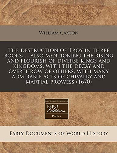 The destruction of Troy in three books: ... also mentioning the rising and flourish of diverse kings and kingdoms, with the decay and overthrow of ... acts of chivalry and martial prowess (1670) (9781240801589) by Caxton, William