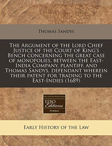 9781240801787: The Argument of the Lord Chief Justice of the Court of King's Bench concerning the great case of monopolies, between the East-India Company, plantiff, ... patent for trading to the East-Indies (1689)