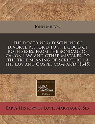 9781240803460: The doctrine & discipline of divorce restor'd to the good of both sexes, from the bondage of canon law, and other mistakes, to the true meaning of Scripture in the law and Gospel compar'd (1645)