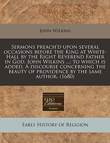 Sermons preach'd upon several occasions before the King at White-Hall by the Right Reverend Father in God, John Wilkins ...; to which is added, A ... of providence by the same author. (1680) (9781240803712) by John Wilkins
