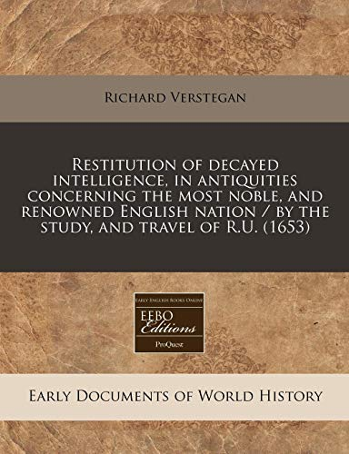 9781240803996: Restitution of decayed intelligence, in antiquities concerning the most noble, and renowned English nation / by the study, and travel of R.U. (1653)