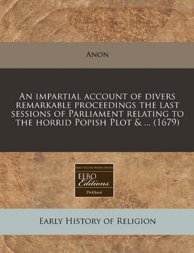 An impartial account of divers remarkable proceedings the last sessions of Parliament relating to the horrid Popish Plot & ... (1679) (9781240804320) by Anon