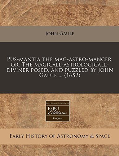 Pus-Mantia the Mag-Astro-Mancer, Or, the Magicall-Astrologicall-Diviner Posed,: John Gaule
