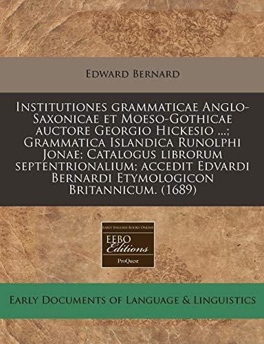Institutiones Grammaticae Anglo-Saxonicae Et Moeso-Gothicae Auctore Georgio: Edward Bernard