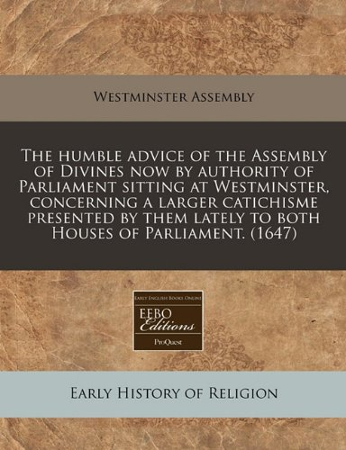 9781240809479: The humble advice of the Assembly of Divines now by authority of Parliament sitting at Westminster, concerning a larger catichisme presented by them lately to both Houses of Parliament. (1647)