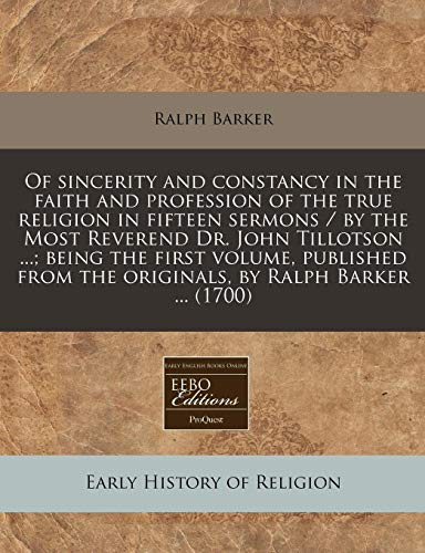 Of sincerity and constancy in the faith and profession of the true religion in fifteen sermons / by the Most Reverend Dr. John Tillotson ...; being ... the originals, by Ralph Barker ... (1700) (1240810415) by Ralph Barker