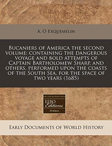 9781240810963: Bucaniers of America the second volume: containing the dangerous voyage and bold attempts of Captain Bartholomew Sharp, and others, performed upon the South Sea, for the space of two years (1685)