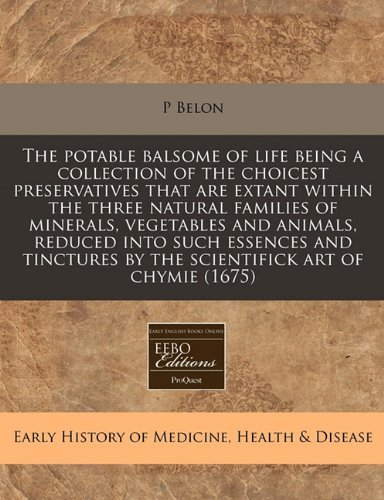 9781240811427: The potable balsome of life being a collection of the choicest preservatives that are extant within the three natural families of minerals, vegetables ... by the scientifick art of chymie (1675)