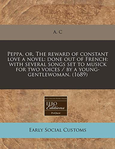 9781240812707: Peppa, or, The reward of constant love a novel: done out of French: with several songs set to musick for two voices / by a young-gentlewoman. (1689)