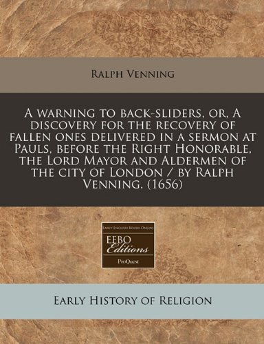 A warning to back-sliders, or, A discovery for the recovery of fallen ones delivered in a sermon at Pauls, before the Right Honorable, the Lord Mayor ... the city of London / by Ralph Venning. (1656) (1240813341) by Venning, Ralph