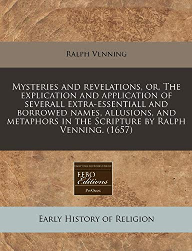 Mysteries and revelations, or, The explication and application of severall extra-essentiall and borrowed names, allusions, and metaphors in the Scripture by Ralph Venning. (1657) (1240813392) by Venning, Ralph