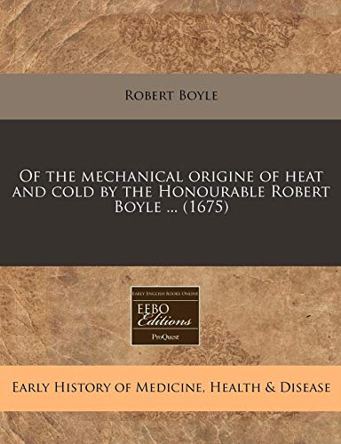 Of the mechanical origine of heat and cold by the Honourable Robert Boyle ... (1675): Boyle, Robert