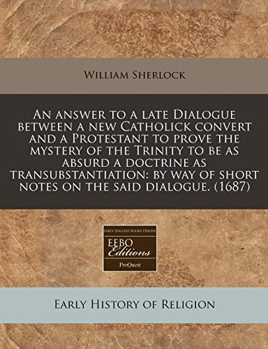9781240815814: An answer to a late Dialogue between a new Catholick convert and a Protestant to prove the mystery of the Trinity to be as absurd a doctrine as ... of short notes on the said dialogue. (1687)
