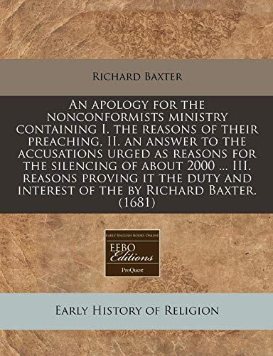 An apology for the nonconformists ministry containing I. the reasons of their preaching, II. an answer to the accusations urged as reasons for the ... and interest of the by Richard Baxter. (1681) (9781240815968) by Richard Baxter