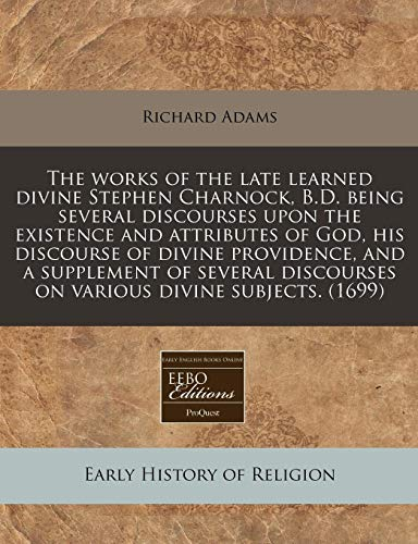The works of the late learned divine Stephen Charnock, B.D. being several discourses upon the existence and attributes of God, his discourse of divine ... discourses on various divine subjects. (1699) (9781240816323) by Richard Adams