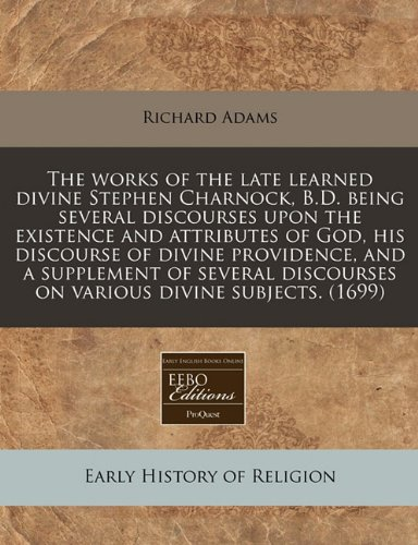 9781240816446: The works of the late learned divine Stephen Charnock, B.D. being several discourses upon the existence and attributes of God, his discourse of divine ... discourses on various divine subjects. (1699)